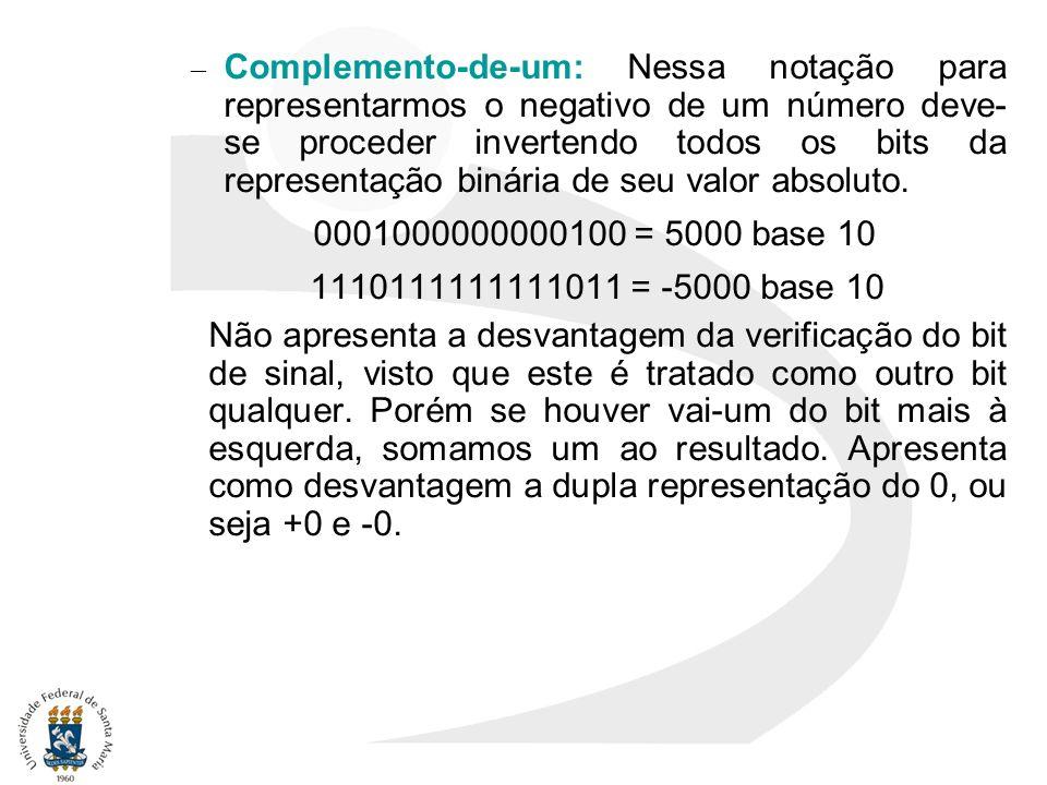 Complemento-de-um: Nessa notação para representarmos o negativo de um número deve- se proceder invertendo todos os bits da representação binária de seu valor absoluto.