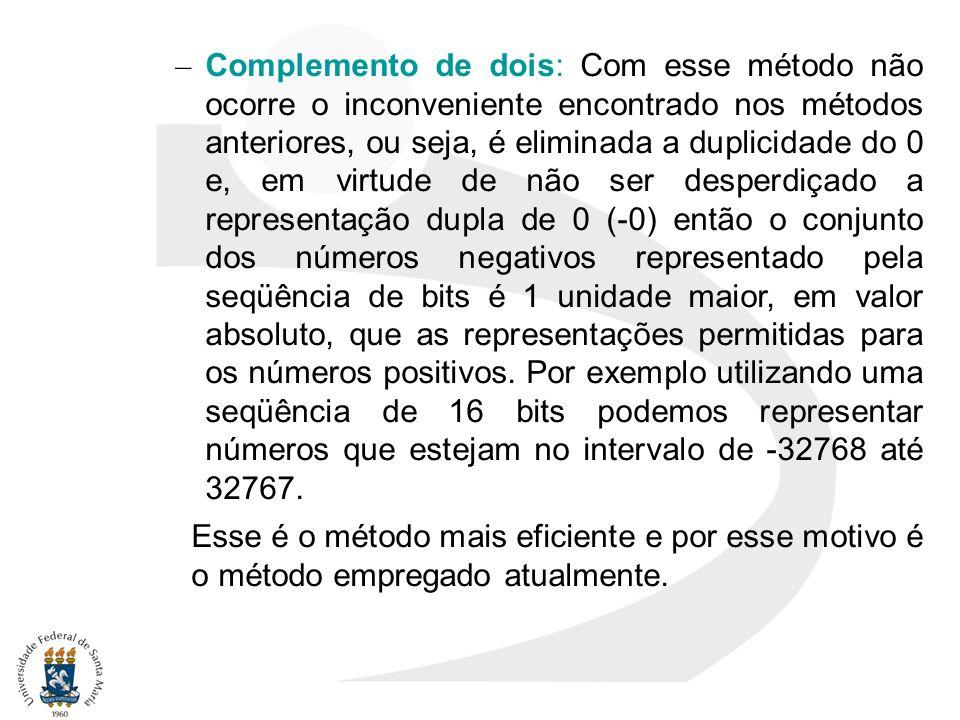 Complemento de dois: Com esse método não ocorre o inconveniente encontrado nos métodos anteriores, ou seja, é eliminada a duplicidade do 0 e, em virtude de não ser desperdiçado a representação dupla de 0 (-0) então o conjunto dos números negativos representado pela seqüência de bits é 1 unidade maior, em valor absoluto, que as representações permitidas para os números positivos. Por exemplo utilizando uma seqüência de 16 bits podemos representar números que estejam no intervalo de -32768 até 32767.