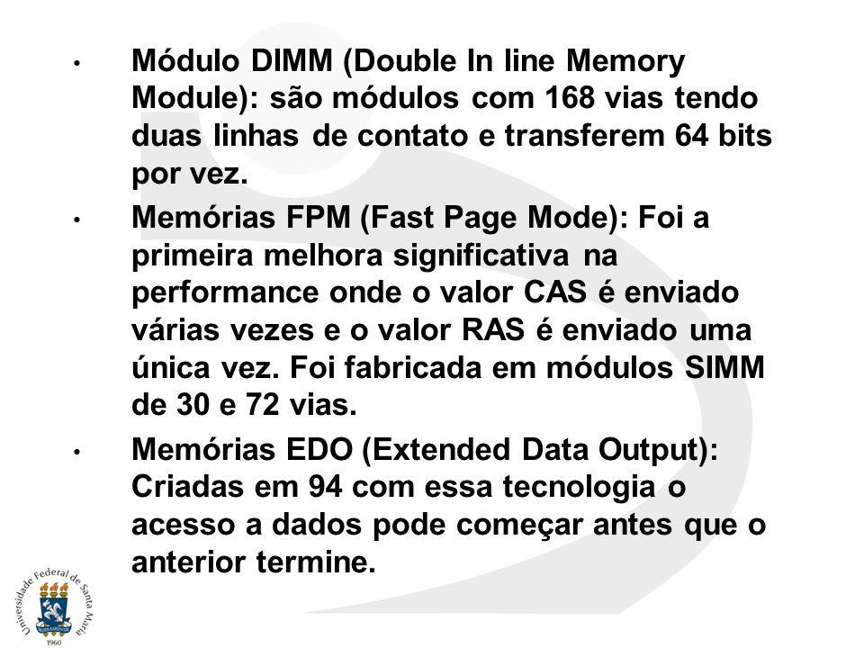 Módulo DIMM (Double In line Memory Module): são módulos com 168 vias tendo duas linhas de contato e transferem 64 bits por vez.