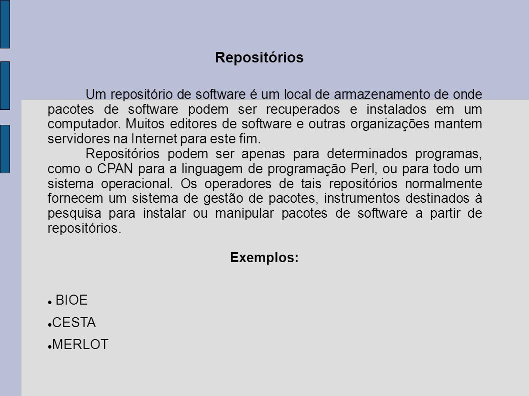 Um repositório de software é um local de armazenamento de onde pacotes de software podem ser recuperados e instalados em um computador. Muitos editores de software e outras organizações mantem servidores na Internet para este fim.