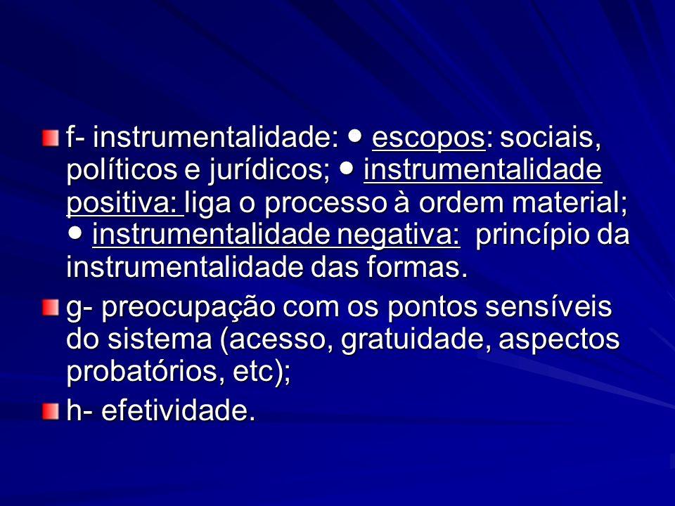 f- instrumentalidade: ● escopos: sociais, políticos e jurídicos; ● instrumentalidade positiva: liga o processo à ordem material; ● instrumentalidade negativa: princípio da instrumentalidade das formas.