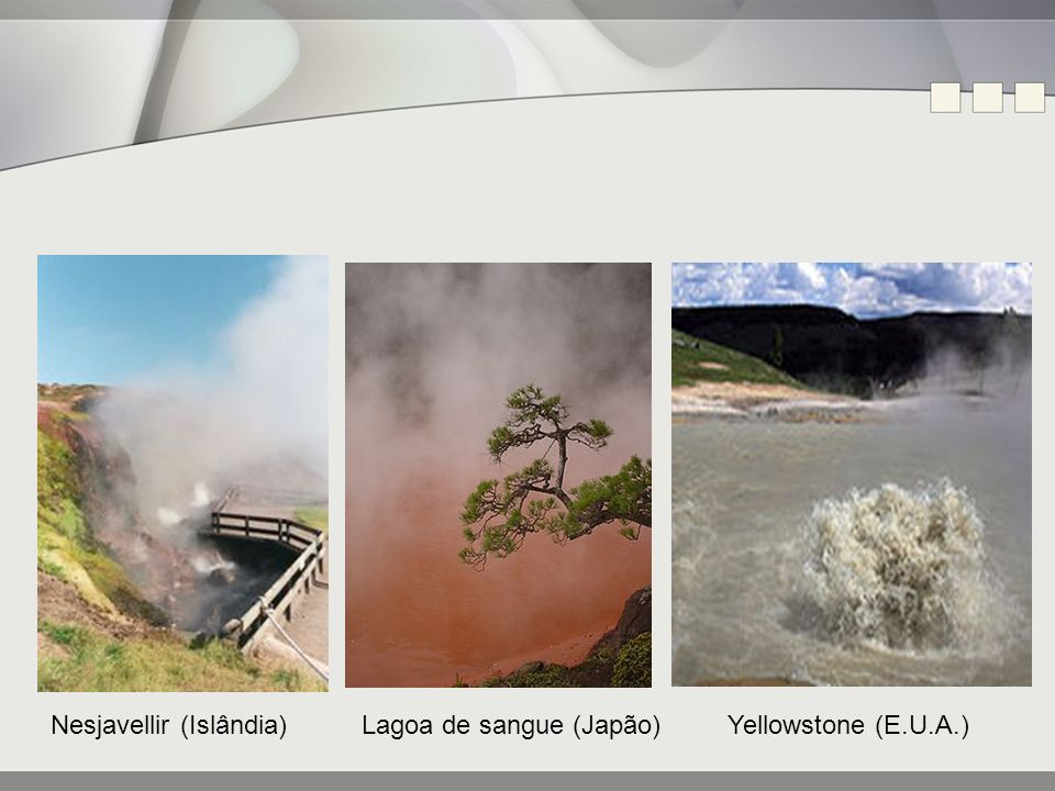 Nesjavellir (Islândia) Lagoa de sangue (Japão) Yellowstone (E.U.A.)