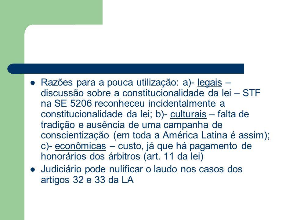 Razões para a pouca utilização: a)- legais – discussão sobre a constitucionalidade da lei – STF na SE 5206 reconheceu incidentalmente a constitucionalidade da lei; b)- culturais – falta de tradição e ausência de uma campanha de conscientização (em toda a América Latina é assim); c)- econômicas – custo, já que há pagamento de honorários dos árbitros (art. 11 da lei)