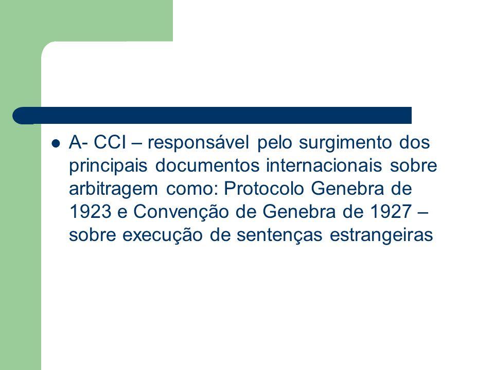 A- CCI – responsável pelo surgimento dos principais documentos internacionais sobre arbitragem como: Protocolo Genebra de 1923 e Convenção de Genebra de 1927 – sobre execução de sentenças estrangeiras