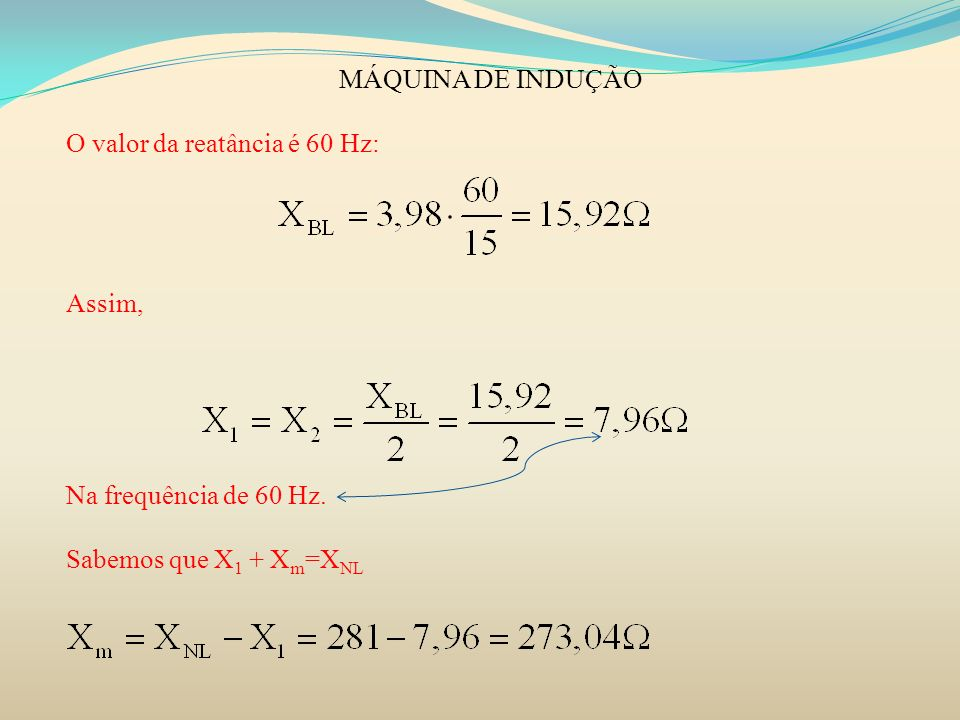 MÁQUINA DE INDUÇÃO O valor da reatância é 60 Hz: Assim, Na frequência de 60 Hz.