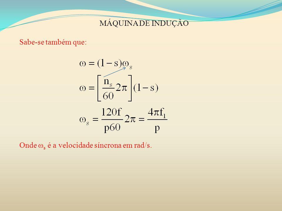 MÁQUINA DE INDUÇÃO Sabe-se também que: Onde ωs é a velocidade síncrona em rad/s.