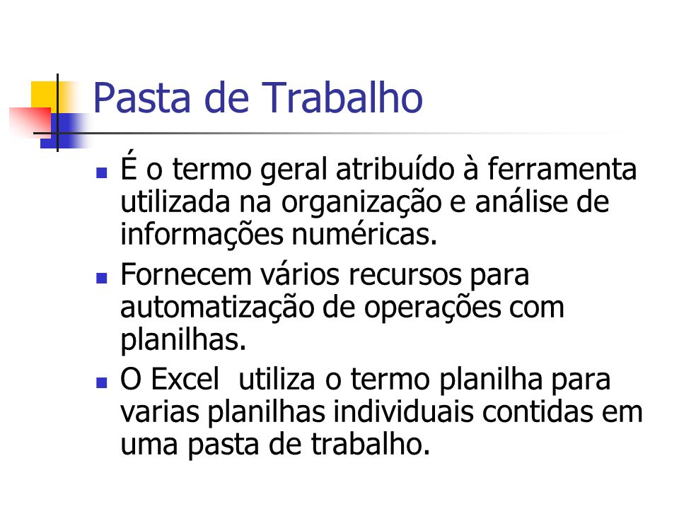 Pasta de Trabalho É o termo geral atribuído à ferramenta utilizada na organização e análise de informações numéricas.