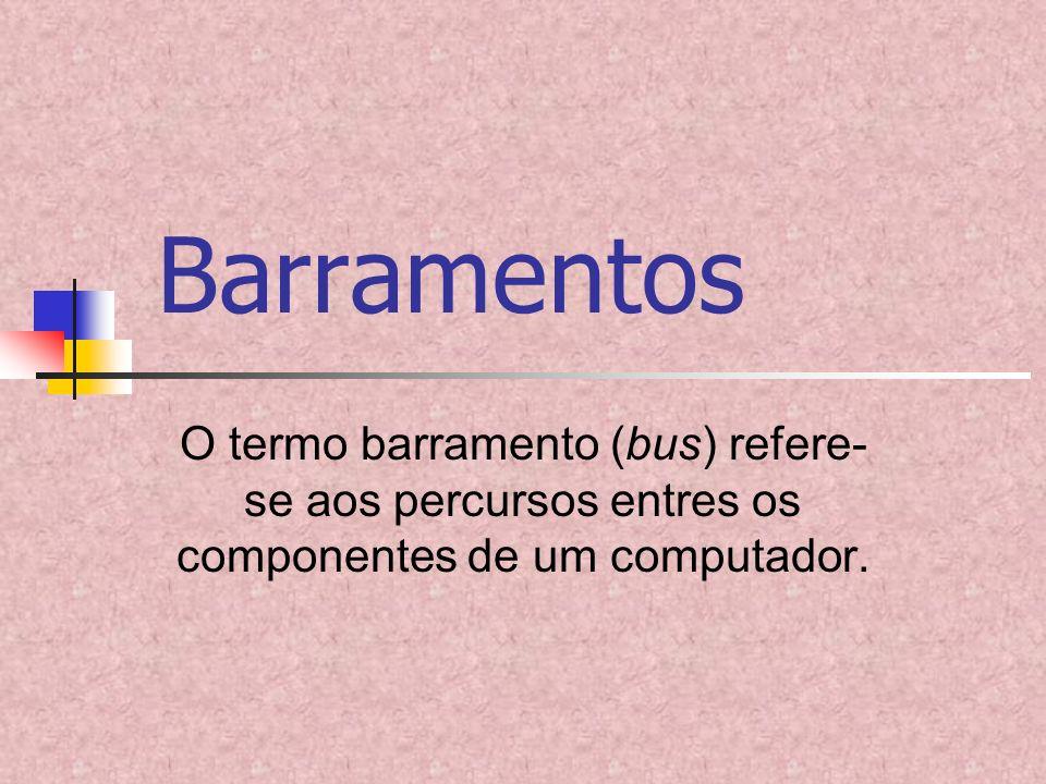 Barramentos O termo barramento (bus) refere-se aos percursos entres os componentes de um computador.