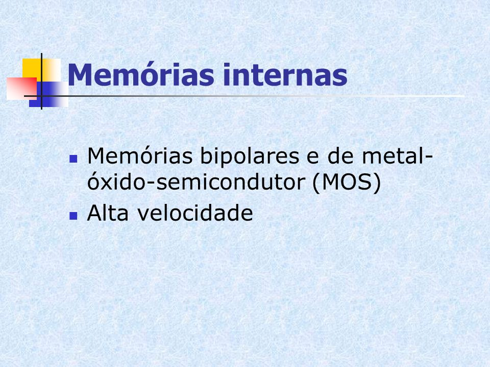 Memórias internas Memórias bipolares e de metal-óxido-semicondutor (MOS) Alta velocidade