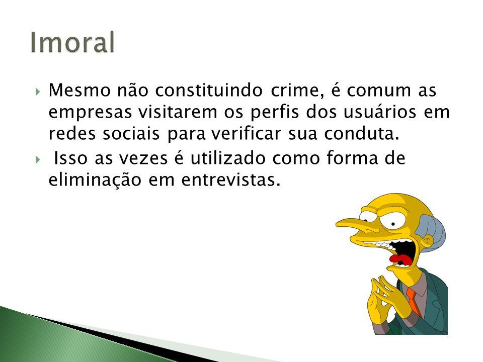 Imoral Mesmo não constituindo crime, é comum as empresas visitarem os perfis dos usuários em redes sociais para verificar sua conduta.
