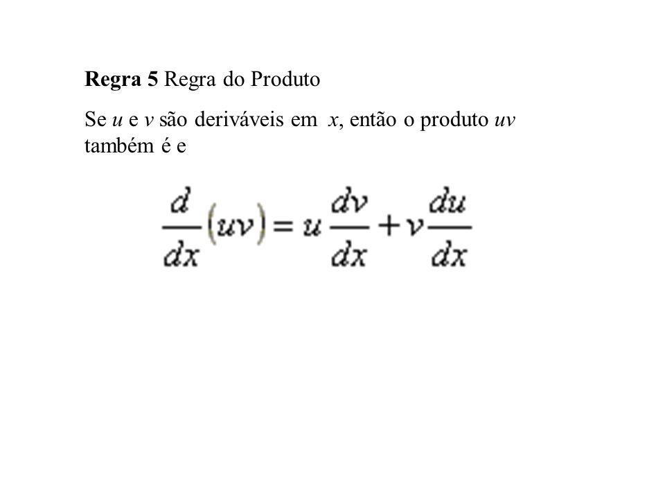 Regra 5 Regra do Produto Se u e v são deriváveis em x, então o produto uv também é e