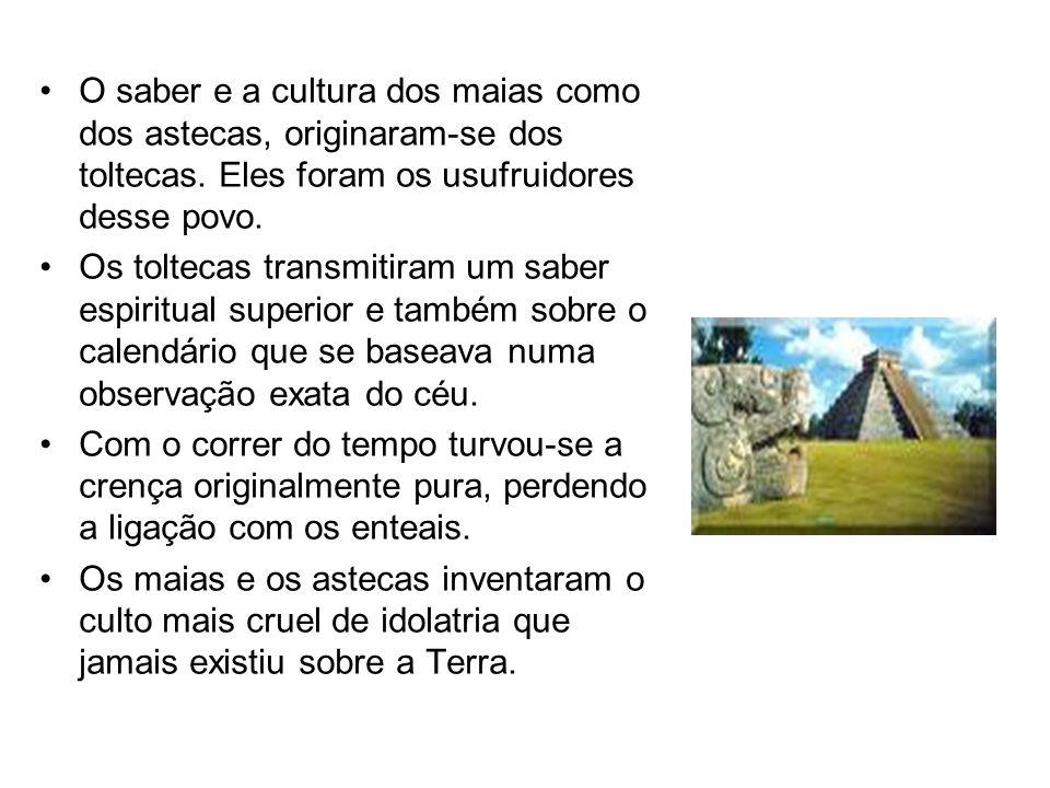 O saber e a cultura dos maias como dos astecas, originaram-se dos toltecas. Eles foram os usufruidores desse povo.