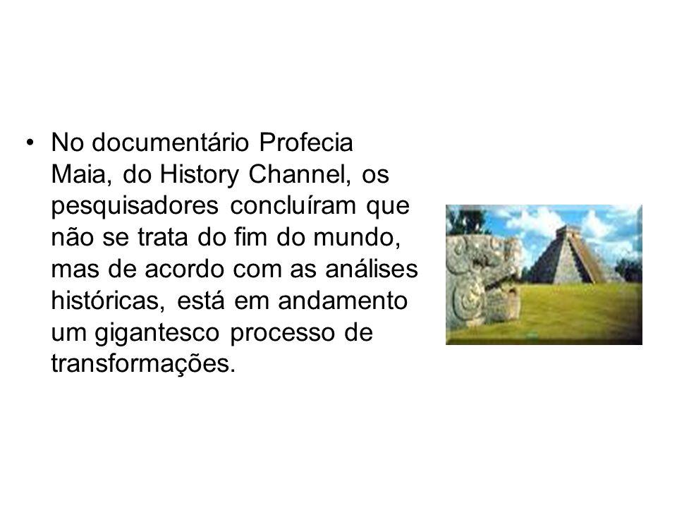 No documentário Profecia Maia, do History Channel, os pesquisadores concluíram que não se trata do fim do mundo, mas de acordo com as análises históricas, está em andamento um gigantesco processo de transformações.