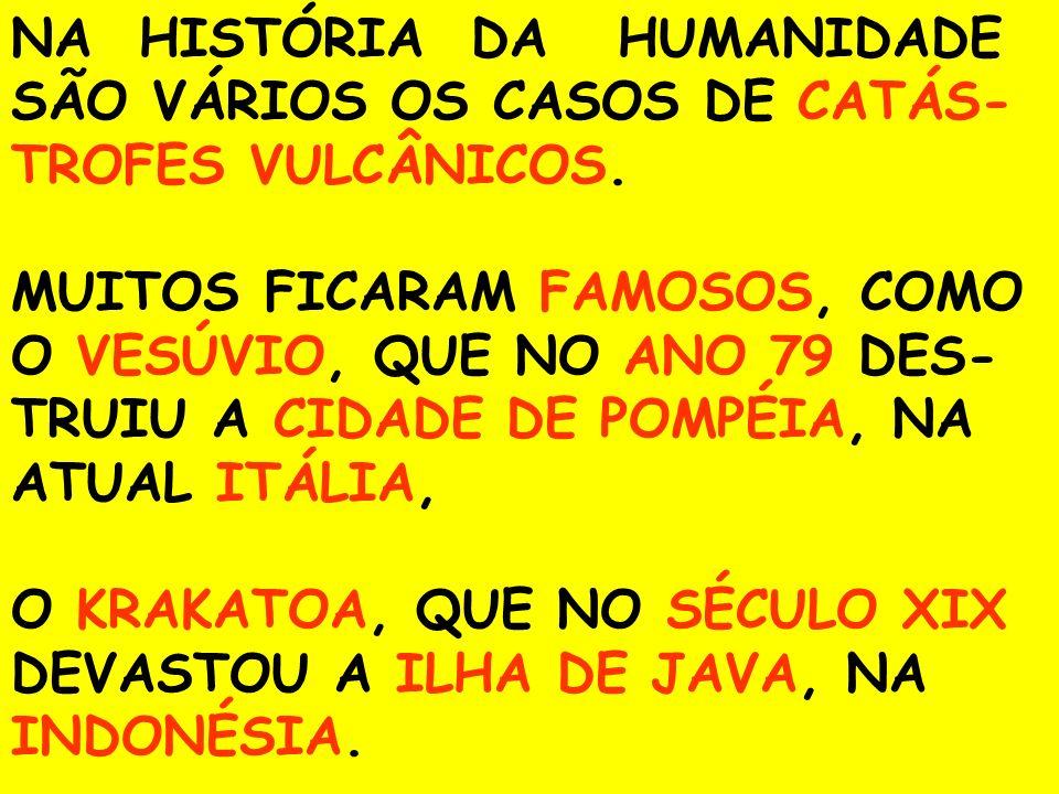 NA HISTÓRIA DA HUMANIDADE SÃO VÁRIOS OS CASOS DE CATÁS-TROFES VULCÂNICOS.