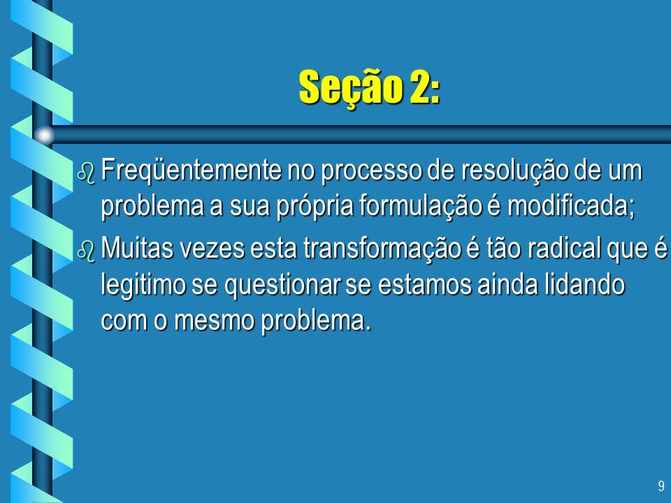 Seção 2: Freqüentemente no processo de resolução de um problema a sua própria formulação é modificada;