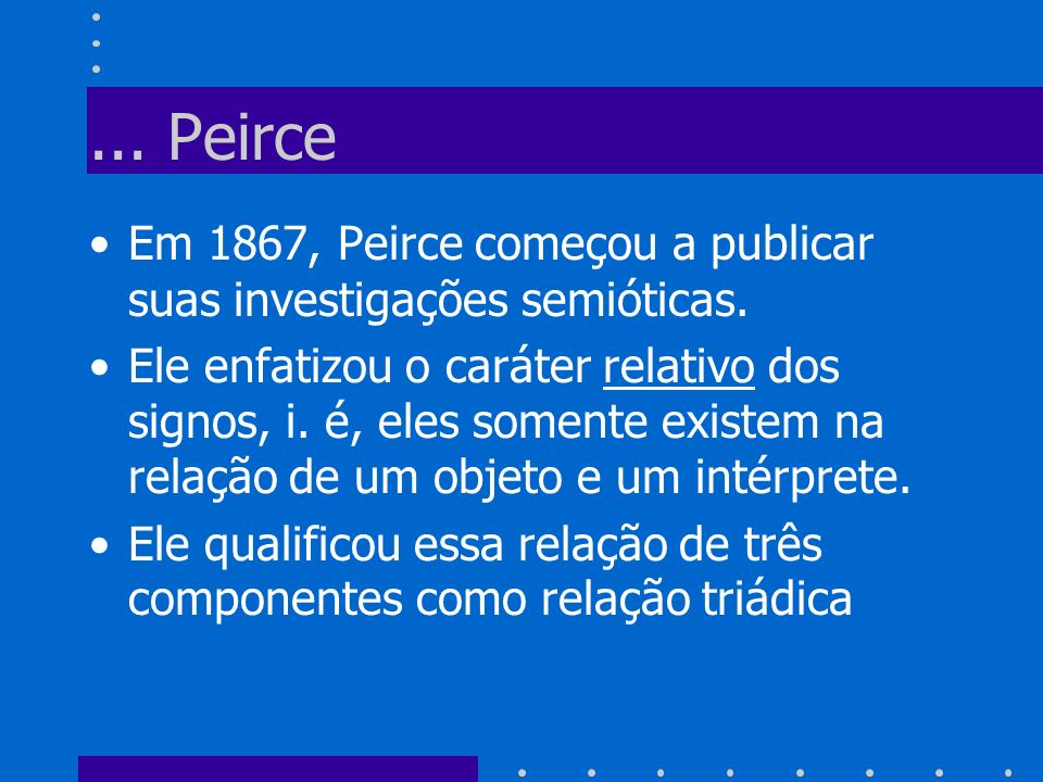... Peirce Em 1867, Peirce começou a publicar suas investigações semióticas.
