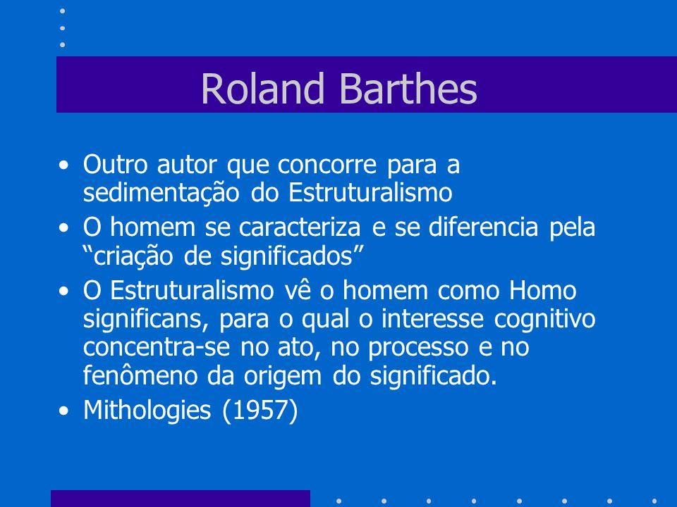 Roland BarthesOutro autor que concorre para a sedimentação do Estruturalismo. O homem se caracteriza e se diferencia pela criação de significados