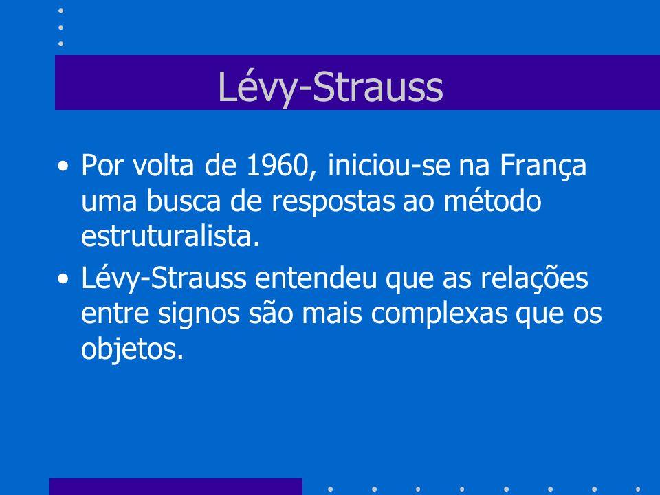 Lévy-Strauss Por volta de 1960, iniciou-se na França uma busca de respostas ao método estruturalista.