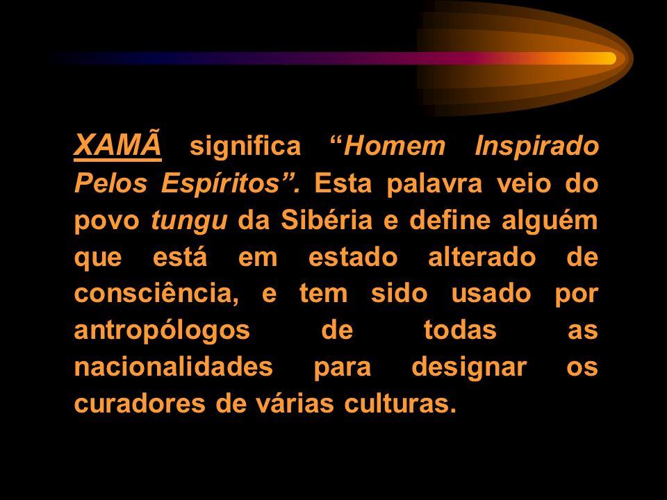 XAMÃ significa Homem Inspirado Pelos Espíritos