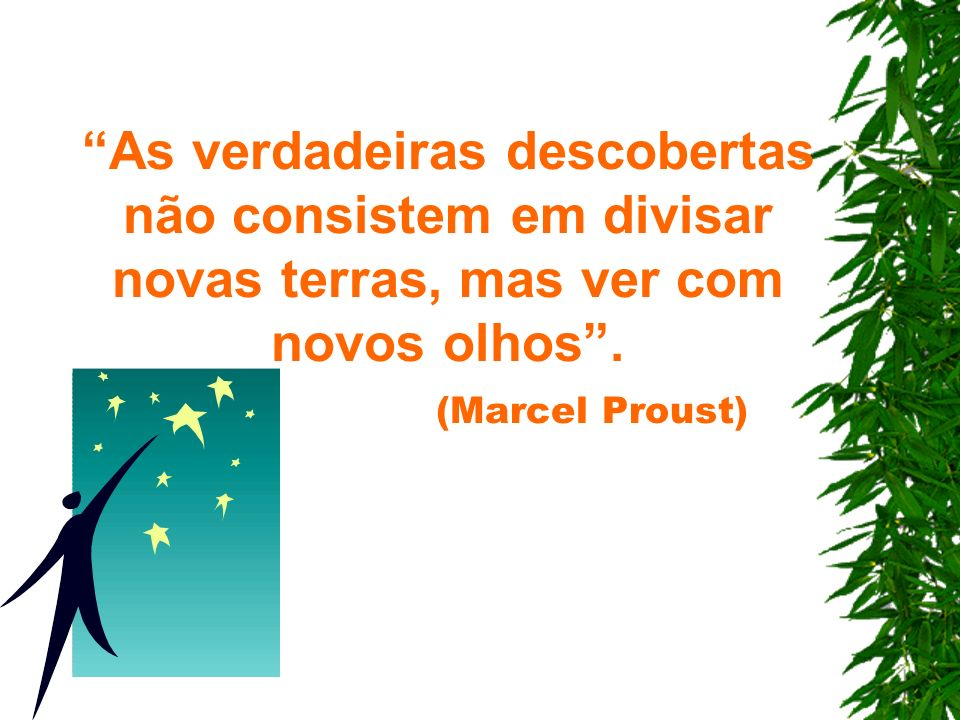 As verdadeiras descobertas não consistem em divisar novas terras, mas ver com novos olhos .