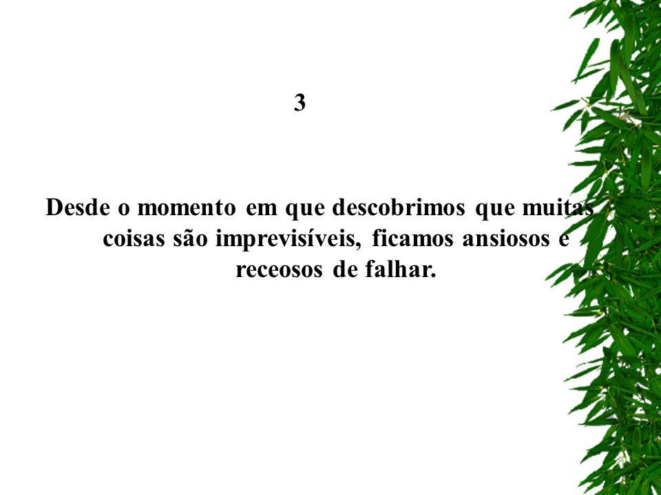 3 Desde o momento em que descobrimos que muitas coisas são imprevisíveis, ficamos ansiosos e receosos de falhar.