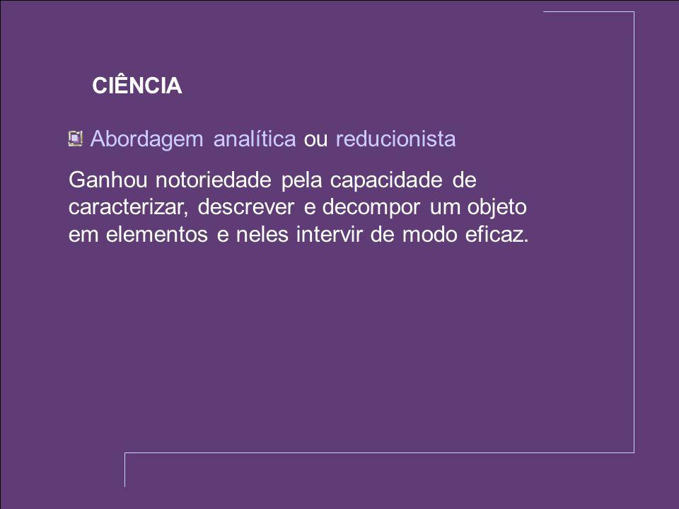 CIÊNCIA Abordagem analítica ou reducionista.