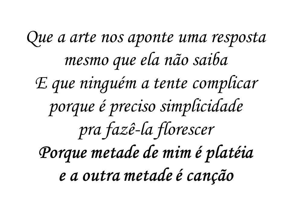 Que a arte nos aponte uma resposta mesmo que ela não saiba E que ninguém a tente complicar porque é preciso simplicidade pra fazê-la florescer Porque metade de mim é platéia e a outra metade é canção