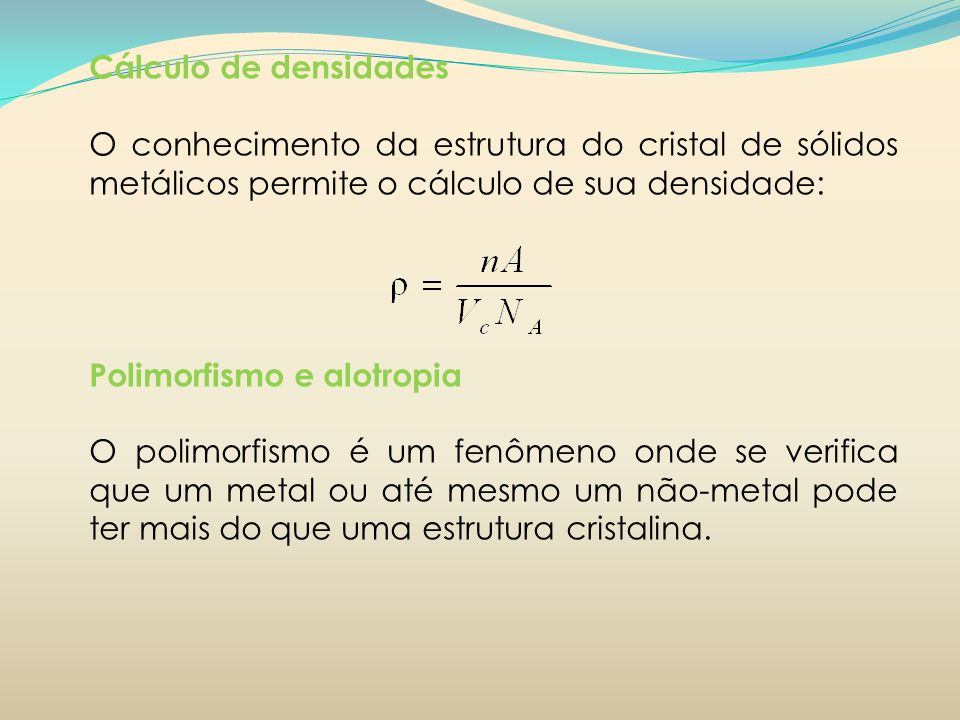 Cálculo de densidadesO conhecimento da estrutura do cristal de sólidos metálicos permite o cálculo de sua densidade: