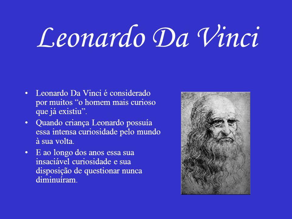 Leonardo Da Vinci Leonardo Da Vinci é considerado por muitos o homem mais curioso que já existiu .