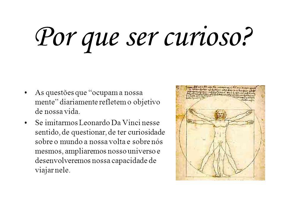 Por que ser curioso As questões que ocupam a nossa mente diariamente refletem o objetivo de nossa vida.