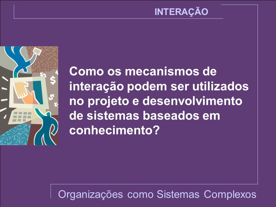 INTERAÇÃO Como os mecanismos de interação podem ser utilizados no projeto e desenvolvimento de sistemas baseados em conhecimento