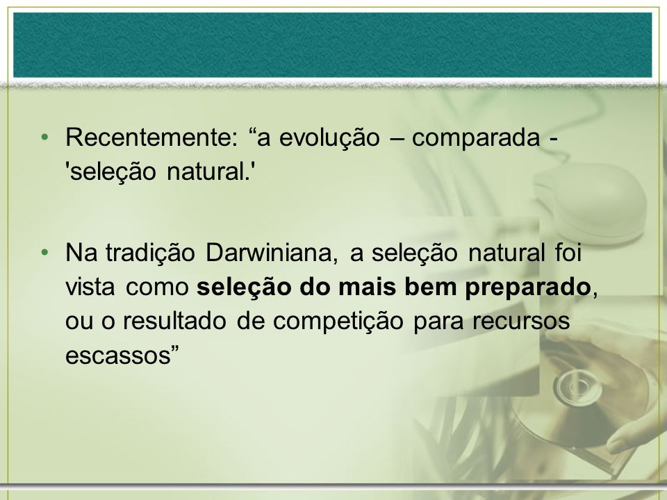Recentemente: a evolução – comparada - seleção natural.