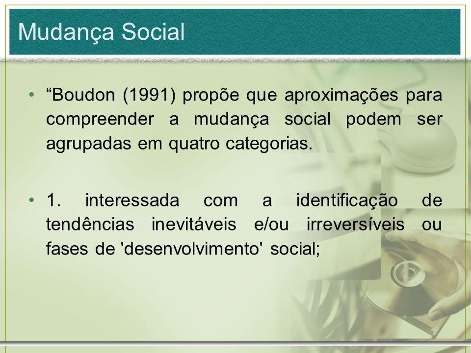 Mudança Social Boudon (1991) propõe que aproximações para compreender a mudança social podem ser agrupadas em quatro categorias.