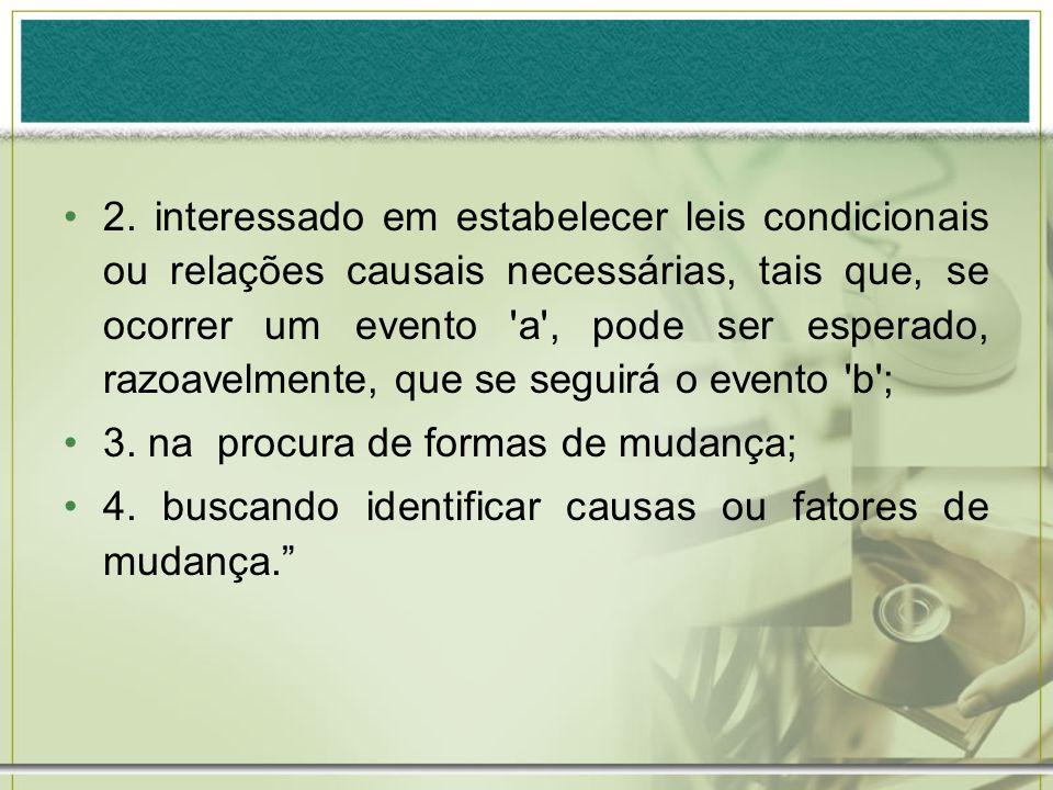 2. interessado em estabelecer leis condicionais ou relações causais necessárias, tais que, se ocorrer um evento a , pode ser esperado, razoavelmente, que se seguirá o evento b ;