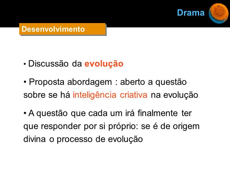 Drama Desenvolvimento. Discussão da evolução. Proposta abordagem : aberto a questão sobre se há inteligência criativa na evolução.