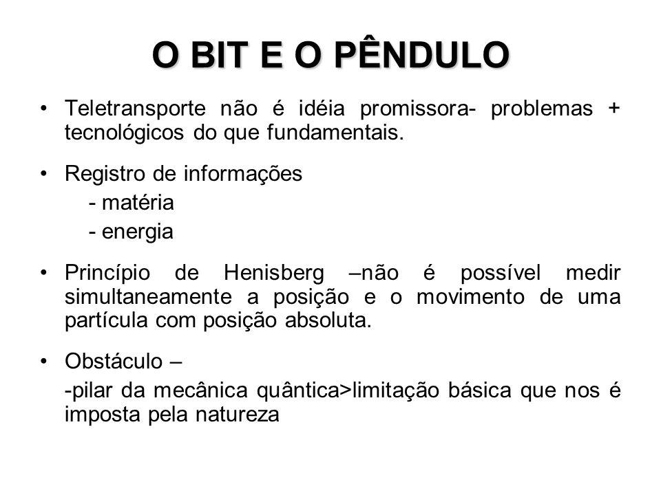 O BIT E O PÊNDULO Teletransporte não é idéia promissora- problemas + tecnológicos do que fundamentais.