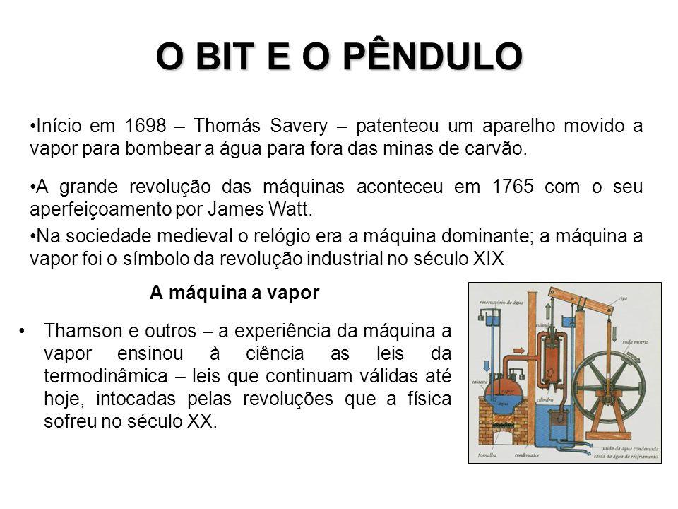 O BIT E O PÊNDULO Início em 1698 – Thomás Savery – patenteou um aparelho movido a vapor para bombear a água para fora das minas de carvão.