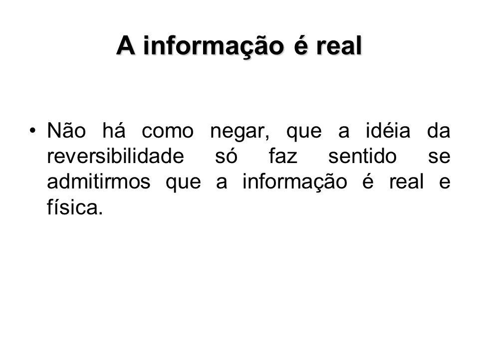 A informação é real Não há como negar, que a idéia da reversibilidade só faz sentido se admitirmos que a informação é real e física.