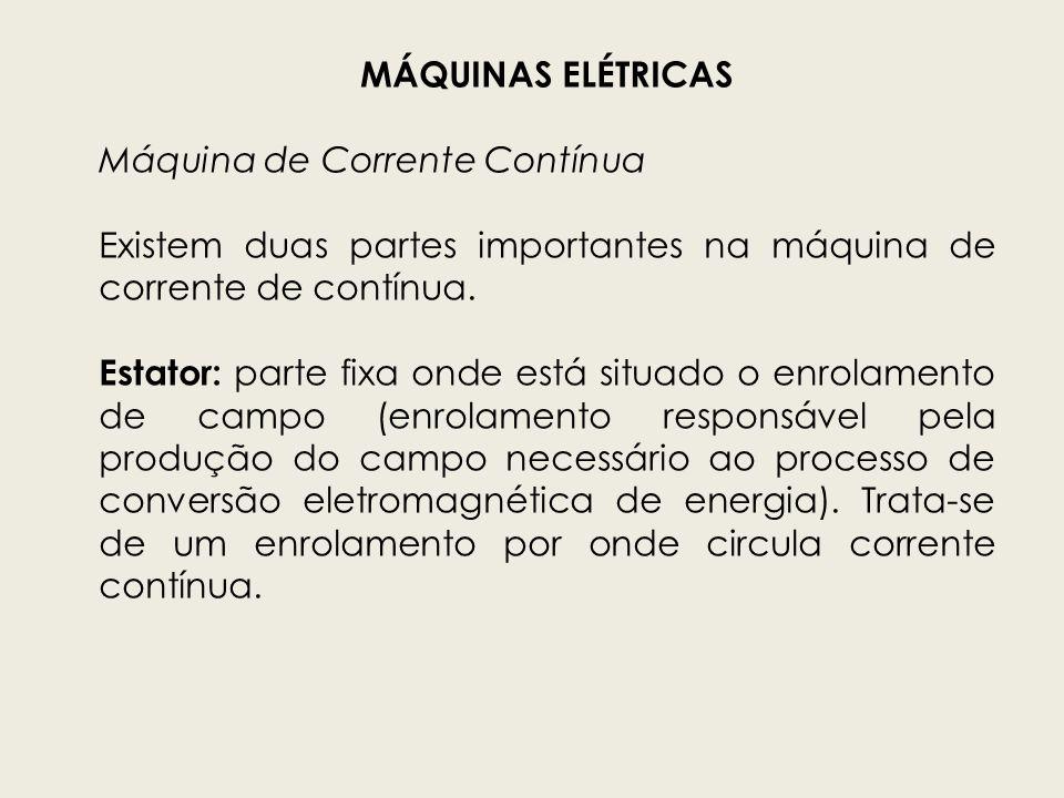 MÁQUINAS ELÉTRICAS Máquina de Corrente Contínua. Existem duas partes importantes na máquina de corrente de contínua.