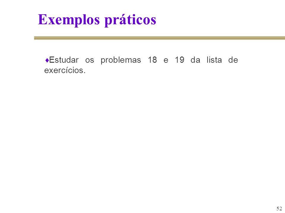 Exemplos práticos Estudar os problemas 18 e 19 da lista de exercícios.