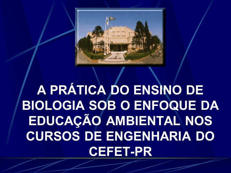 A PRÁTICA DO ENSINO DE BIOLOGIA SOB O ENFOQUE DA EDUCAÇÃO AMBIENTAL NOS CURSOS DE ENGENHARIA DO CEFET-PR
