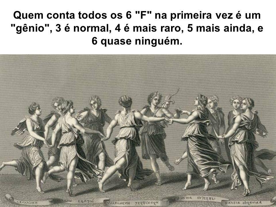 Quem conta todos os 6 F na primeira vez é um gênio , 3 é normal, 4 é mais raro, 5 mais ainda, e 6 quase ninguém.