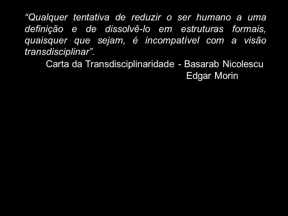 Qualquer tentativa de reduzir o ser humano a uma definição e de dissolvê-lo em estruturas formais, quaisquer que sejam, é incompatível com a visão transdisciplinar .