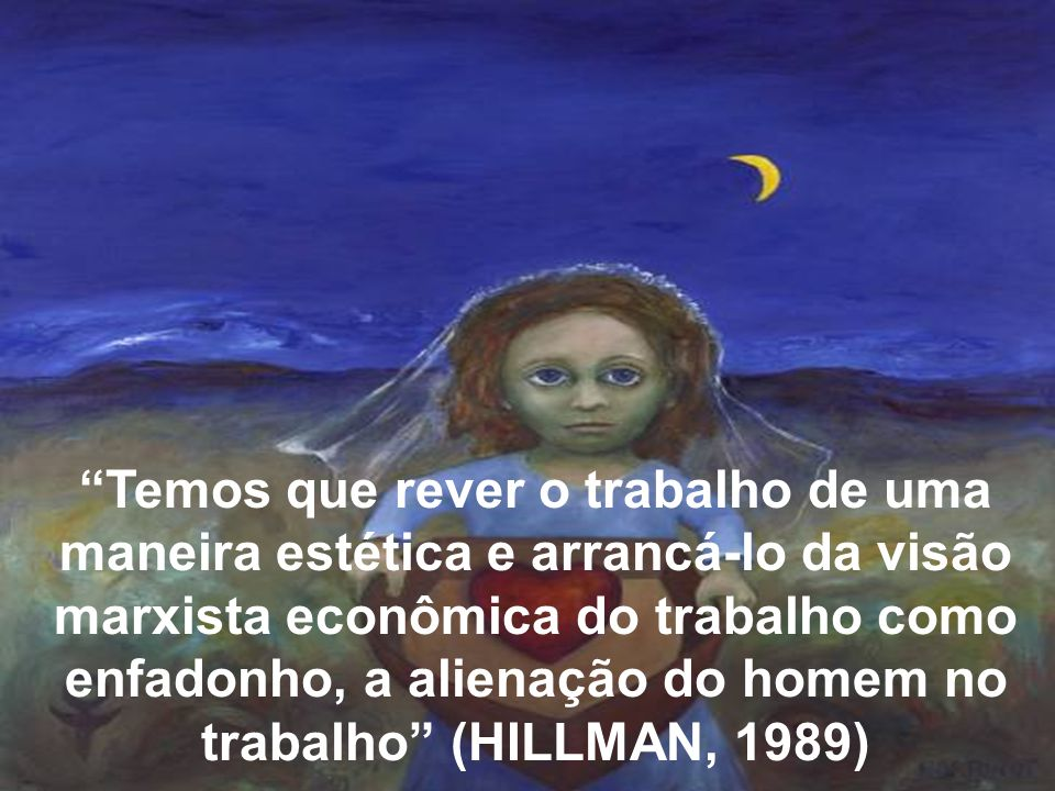 Temos que rever o trabalho de uma maneira estética e arrancá-lo da visão marxista econômica do trabalho como enfadonho, a alienação do homem no trabalho (HILLMAN, 1989)