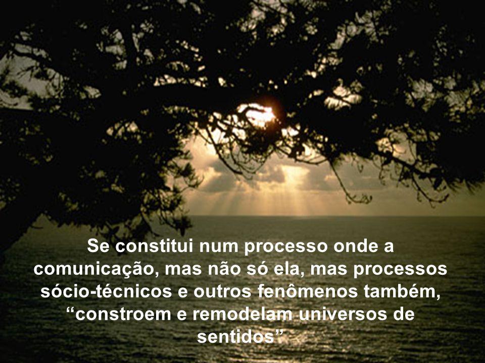 Se constitui num processo onde a comunicação, mas não só ela, mas processos sócio-técnicos e outros fenômenos também, constroem e remodelam universos de sentidos