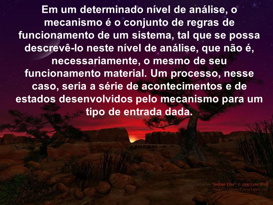 Em um determinado nível de análise, o mecanismo é o conjunto de regras de funcionamento de um sistema, tal que se possa descrevê-lo neste nível de análise, que não é, necessariamente, o mesmo de seu funcionamento material.