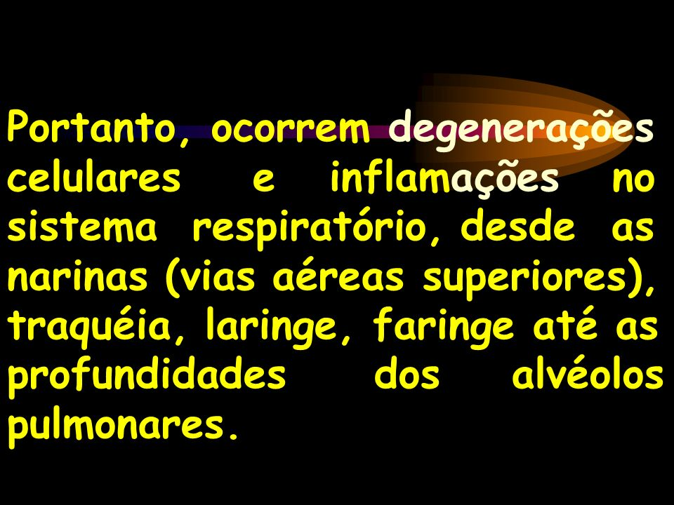 Portanto, ocorrem degenerações celulares e inflamações no sistema respiratório, desde as narinas (vias aéreas superiores), traquéia, laringe, faringe até as profundidades dos alvéolos pulmonares.