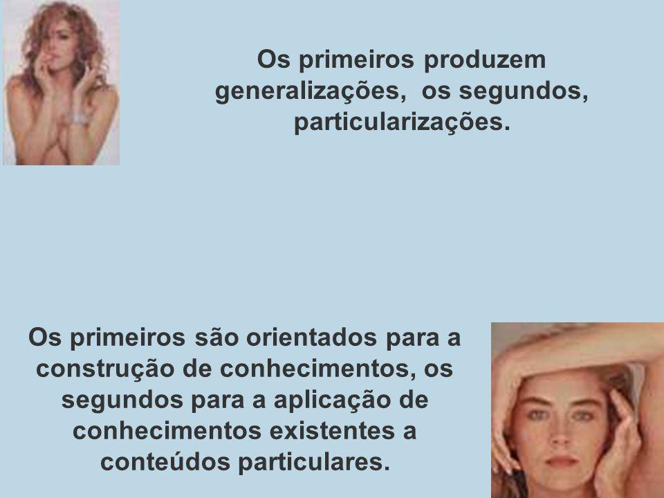 Os primeiros produzem generalizações, os segundos, particularizações.