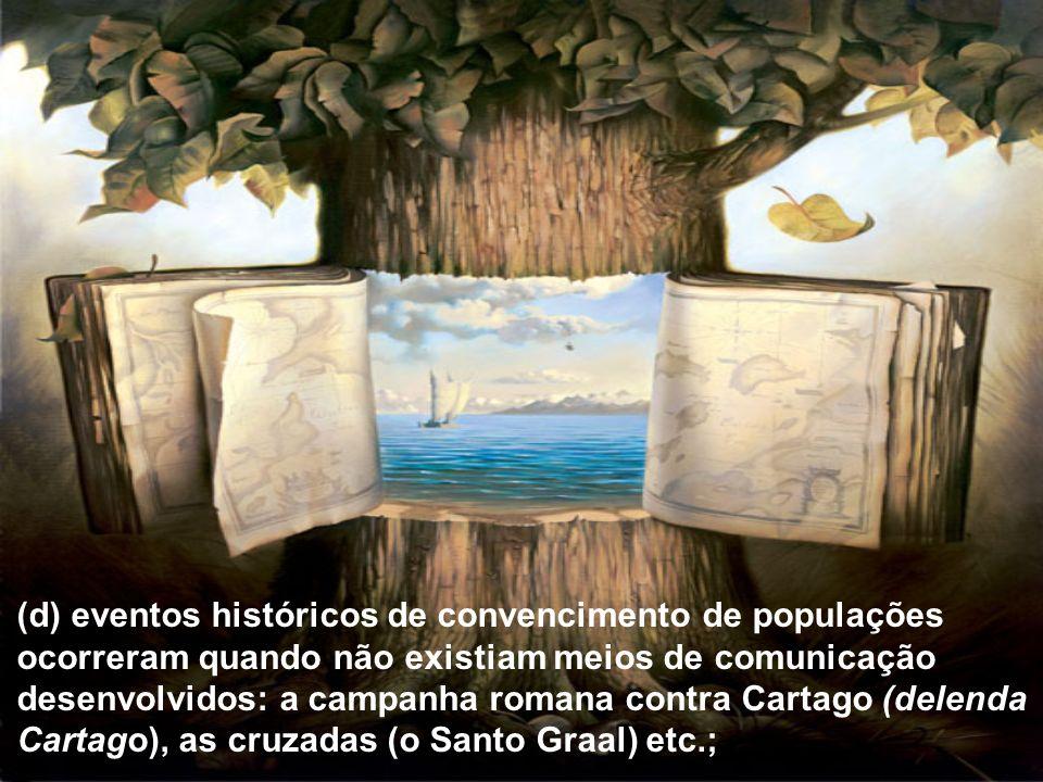 (d) eventos históricos de convencimento de populações ocorreram quando não existiam meios de comunicação desenvolvidos: a campanha romana contra Cartago (delenda Cartago), as cruzadas (o Santo Graal) etc.;