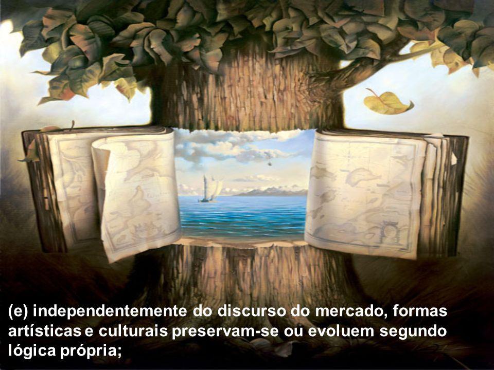 (e) independentemente do discurso do mercado, formas artísticas e culturais preservam-se ou evoluem segundo lógica própria;